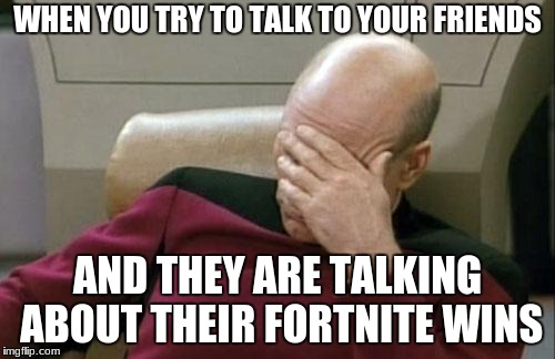 Captain Picard Facepalm Meme | WHEN YOU TRY TO TALK TO YOUR FRIENDS AND THEY ARE TALKING ABOUT THEIR FORTNITE WINS | image tagged in memes,captain picard facepalm | made w/ Imgflip meme maker