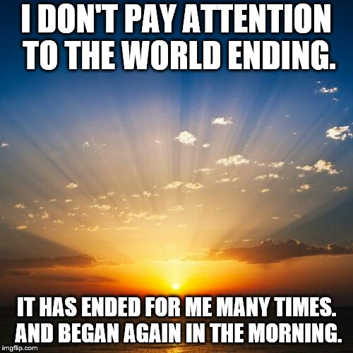 Sunrise | I DON'T PAY ATTENTION TO THE WORLD ENDING. IT HAS ENDED FOR ME MANY TIMES. AND BEGAN AGAIN IN THE MORNING. | image tagged in sunrise | made w/ Imgflip meme maker