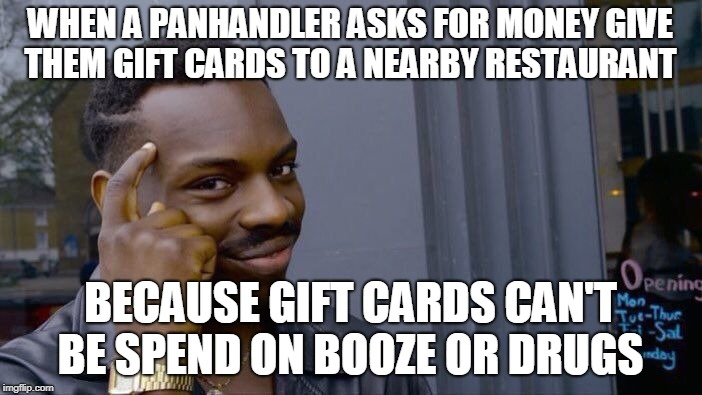 Roll Safe Think About It Meme | WHEN A PANHANDLER ASKS FOR MONEY GIVE THEM GIFT CARDS TO A NEARBY RESTAURANT BECAUSE GIFT CARDS CAN'T BE SPEND ON BOOZE OR DRUGS | image tagged in memes,roll safe think about it | made w/ Imgflip meme maker