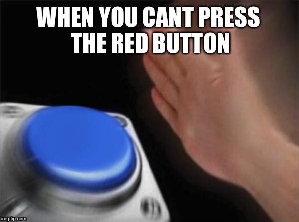 Blank Nut Button Meme | WHEN YOU CANT PRESS THE RED BUTTON | image tagged in memes,blank nut button | made w/ Imgflip meme maker