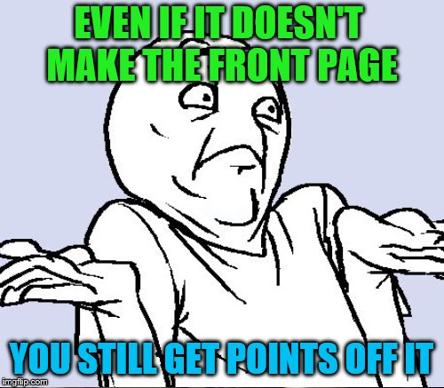 EVEN IF IT DOESN'T MAKE THE FRONT PAGE YOU STILL GET POINTS OFF IT | made w/ Imgflip meme maker