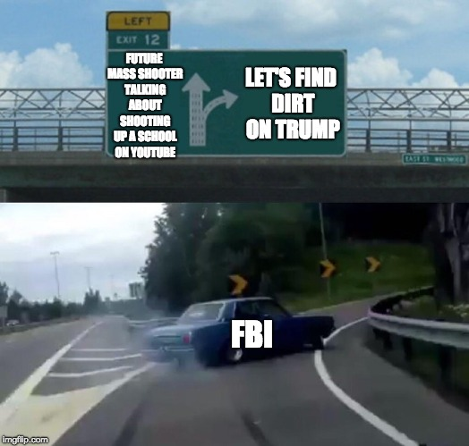 Left Exit 12 Off Ramp Meme | FUTURE MASS SHOOTER TALKING ABOUT SHOOTING UP A SCHOOL ON YOUTUBE FBI LET'S FIND DIRT ON TRUMP | image tagged in memes,left exit 12 off ramp | made w/ Imgflip meme maker