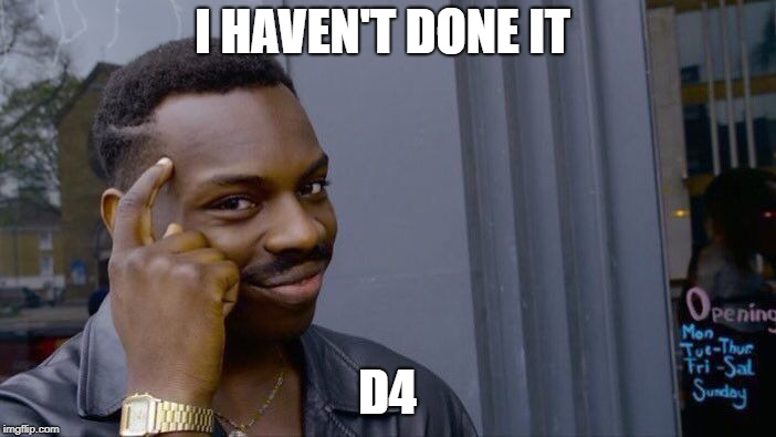 I HAVEN'T DONE IT D4 | image tagged in memes,roll safe think about it | made w/ Imgflip meme maker