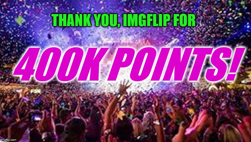 I know I've made a few thank you memes recently, but I really want to express my appreciation of all you fantastic 'flippers! | THANK YOU, IMGFLIP FOR 400K POINTS! | image tagged in party,thank you,imgflip points,400k points | made w/ Imgflip meme maker