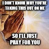 Praying Hands |  I DON'T KNOW WHY YOU'RE TAKING THIS OUT ON ME; SO I'LL JUST PRAY FOR YOU | image tagged in praying hands | made w/ Imgflip meme maker