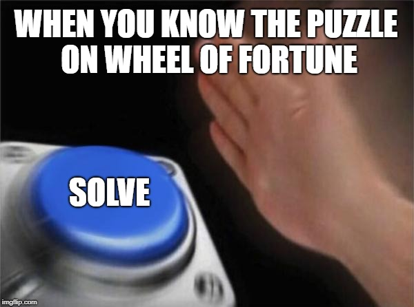 Blank Nut Button Meme | WHEN YOU KNOW THE PUZZLE ON WHEEL OF FORTUNE SOLVE | image tagged in memes,blank nut button | made w/ Imgflip meme maker