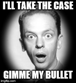 I'LL TAKE THE CASE GIMME MY BULLET | made w/ Imgflip meme maker