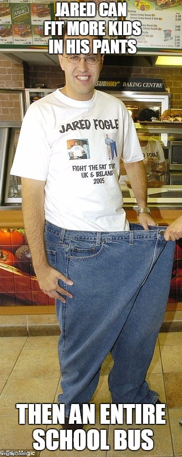JARED CAN FIT MORE KIDS IN HIS PANTS THEN AN ENTIRE SCHOOL BUS | image tagged in jared fogle | made w/ Imgflip meme maker
