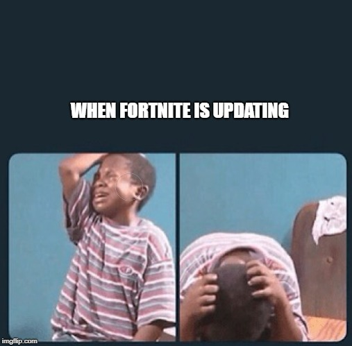 black kid crying with knife | WHEN FORTNITE IS UPDATING | image tagged in black kid crying with knife | made w/ Imgflip meme maker