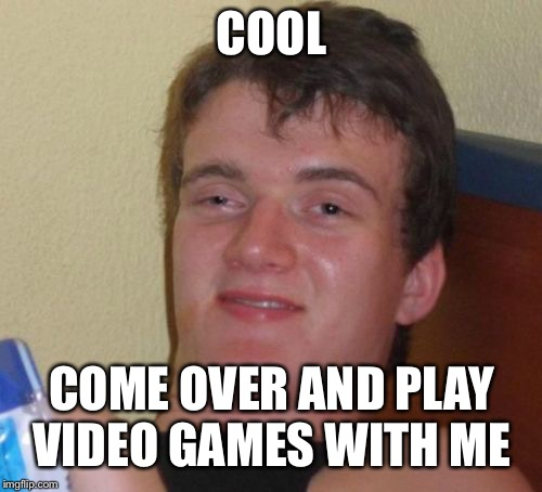 10 Guy Meme | COOL COME OVER AND PLAY VIDEO GAMES WITH ME | image tagged in memes,10 guy | made w/ Imgflip meme maker