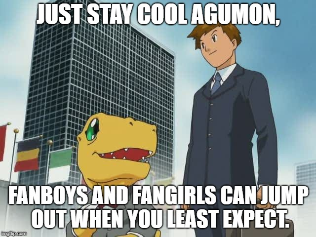 Digimon Characters have problems with their fans. | JUST STAY COOL AGUMON, FANBOYS AND FANGIRLS CAN JUMP OUT WHEN YOU LEAST EXPECT. | image tagged in digimon grown up | made w/ Imgflip meme maker