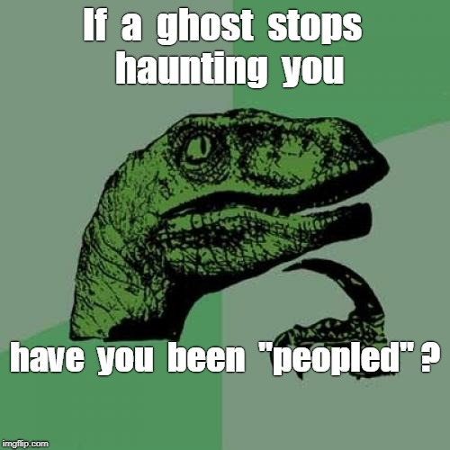 "Haunting Question ... | If  a  ghost  stops  haunting  you have  you  been  ""peopled"" ? 