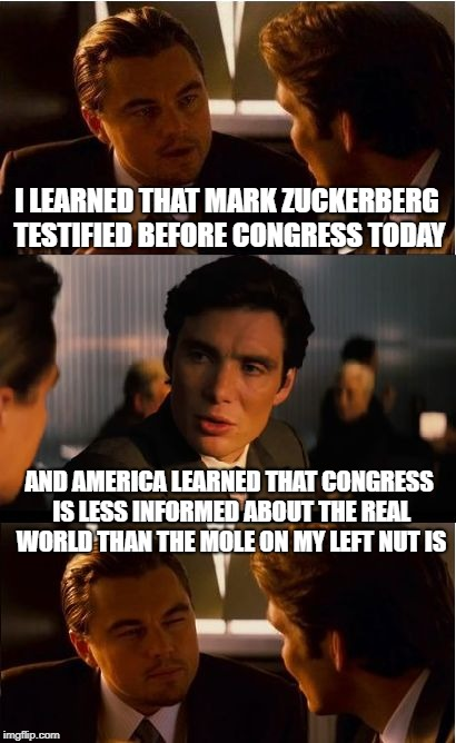 Good thing congress got to the bottom of Facebook privacy today | I LEARNED THAT MARK ZUCKERBERG TESTIFIED BEFORE CONGRESS TODAY AND AMERICA LEARNED THAT CONGRESS IS LESS INFORMED ABOUT THE REAL WORLD THAN  | image tagged in memes,inception,facebook,privacy,funny,joke | made w/ Imgflip meme maker