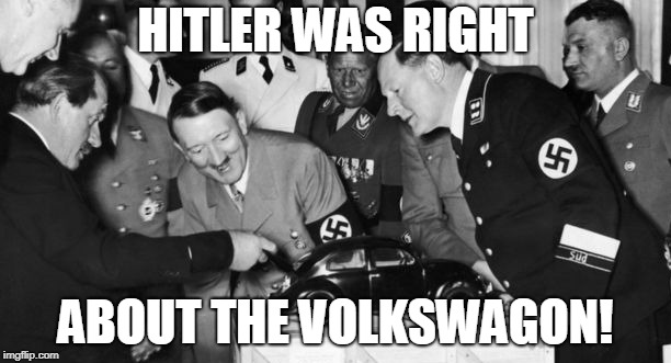HITLER WAS RIGHT ABOUT THE VOLKSWAGON! | image tagged in hitler,laughing hitler | made w/ Imgflip meme maker