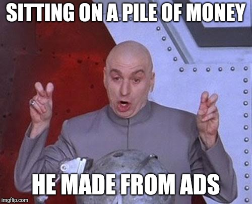 Dr Evil Laser Meme | SITTING ON A PILE OF MONEY HE MADE FROM ADS | image tagged in memes,dr evil laser | made w/ Imgflip meme maker