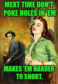 MEXT TIME DON'T POKE HOLES IN 'EM MAKES 'EM HARDER TO SNORT. | made w/ Imgflip meme maker