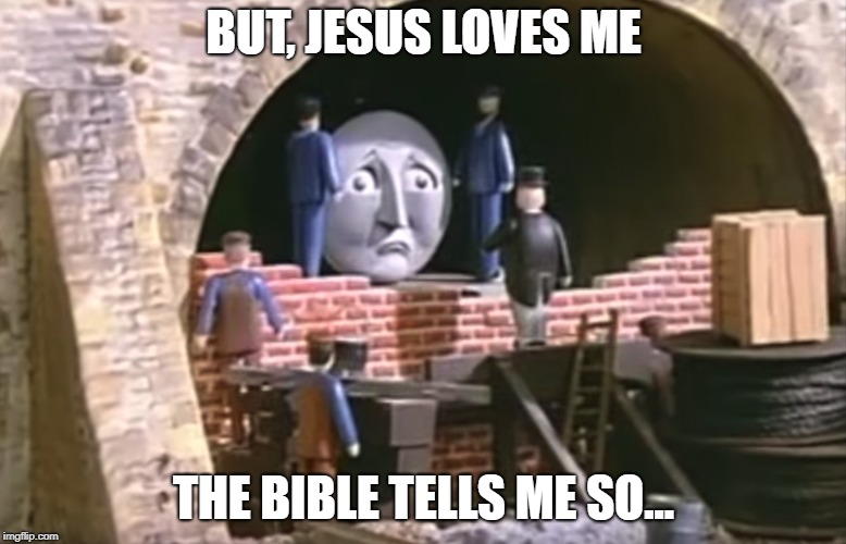 BUT, JESUS LOVES ME THE BIBLE TELLS ME SO... | image tagged in thomas the tank engine,still a better love story than twilight,love,true love,bible | made w/ Imgflip meme maker