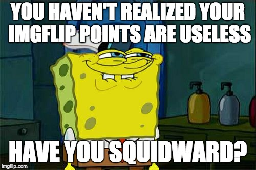 Dont You Squidward Meme | YOU HAVEN'T REALIZED YOUR IMGFLIP POINTS ARE USELESS HAVE YOU SQUIDWARD? | image tagged in memes,dont you squidward | made w/ Imgflip meme maker