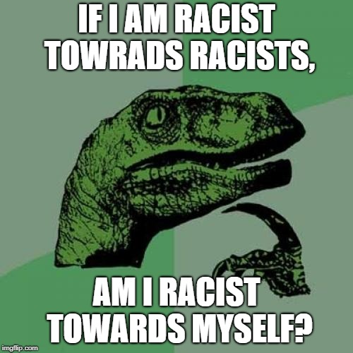 Philosoraptor Meme | IF I AM RACIST TOWRADS RACISTS, AM I RACIST TOWARDS MYSELF? | image tagged in memes,philosoraptor | made w/ Imgflip meme maker
