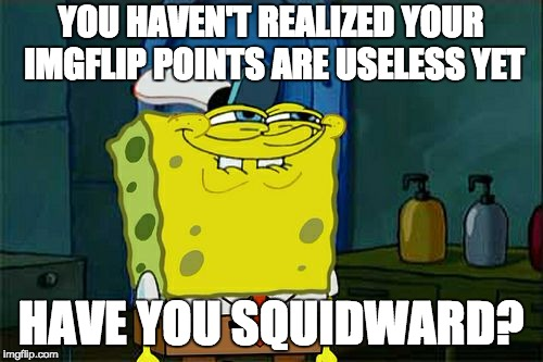 Dont You Squidward Meme | YOU HAVEN'T REALIZED YOUR IMGFLIP POINTS ARE USELESS YET HAVE YOU SQUIDWARD? | image tagged in memes,dont you squidward | made w/ Imgflip meme maker
