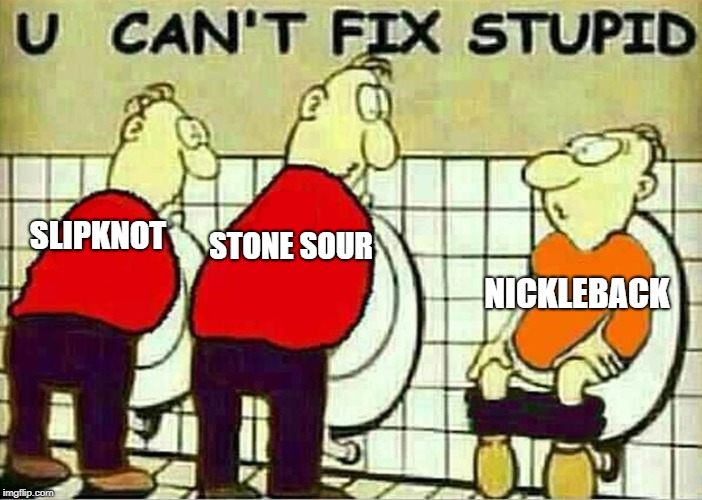 U Can't Fix Stupid | SLIPKNOT STONE SOUR NICKLEBACK | image tagged in u can't fix stupid,memes,doctordoomsday180,slipknot,stone sour,nickleback | made w/ Imgflip meme maker