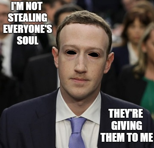 Soulless Blackholes | I'M NOT STEALING EVERYONE'S SOUL THEY'RE GIVING THEM TO ME | image tagged in mark zuckerberg,facebook,evil,delete facebook | made w/ Imgflip meme maker