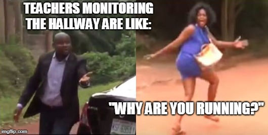 "Teachers be like... | TEACHERS MONITORING THE HALLWAY ARE LIKE: ""WHY ARE YOU RUNNING?"" 