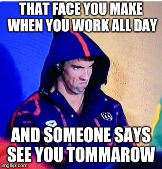 Michael Phelps Death Stare | THAT FACE YOU MAKE WHEN YOU WORK ALL DAY AND SOMEONE SAYS SEE YOU TOMMAROW | image tagged in memes,michael phelps death stare | made w/ Imgflip meme maker
