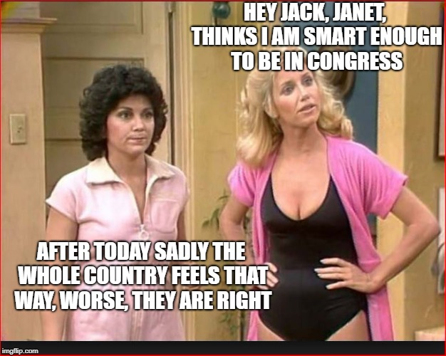 HEY JACK, JANET, THINKS I AM SMART ENOUGH TO BE IN CONGRESS AFTER TODAY SADLY THE WHOLE COUNTRY FEELS THAT WAY, WORSE, THEY ARE RIGHT | made w/ Imgflip meme maker