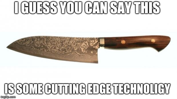 knife | I GUESS YOU CAN SAY THIS IS SOME CUTTING EDGE TECHNOLIGY | image tagged in knife | made w/ Imgflip meme maker