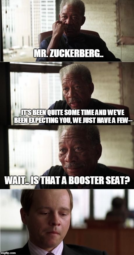 Morgan Freeman Good Luck |  MR. ZUCKERBERG.. IT'S BEEN QUITE SOME TIME AND WE'VE BEEN EXPECTING YOU, WE JUST HAVE A FEW--; WAIT.. IS THAT A BOOSTER SEAT? | image tagged in memes,morgan freeman good luck | made w/ Imgflip meme maker