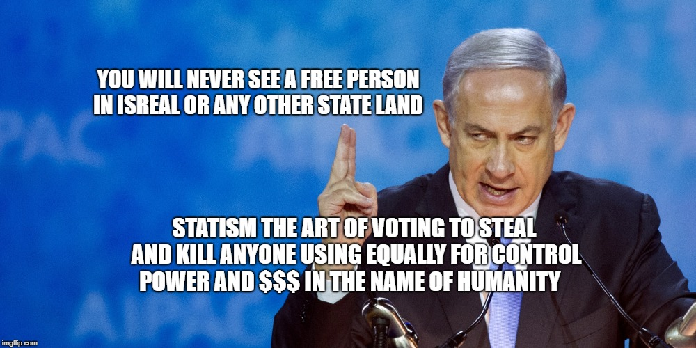 YOU WILL NEVER SEE A FREE PERSON IN ISREAL OR ANY OTHER STATE LAND STATISM THE ART OF VOTING TO STEAL AND KILL ANYONE USING EQUALLY FOR CONT | image tagged in bibi netanyahu | made w/ Imgflip meme maker