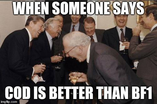 Laughing Men In Suits Meme | WHEN SOMEONE SAYS COD IS BETTER THAN BF1 | image tagged in memes,laughing men in suits | made w/ Imgflip meme maker