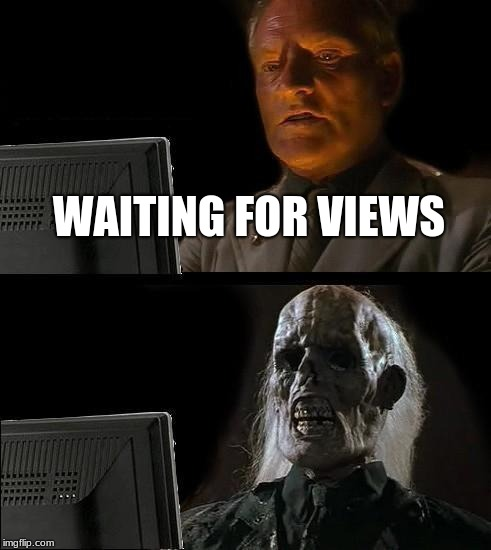 No view again...... naturally  | WAITING FOR VIEWS | image tagged in memes,ill just wait here,clickbait,dead,views | made w/ Imgflip meme maker