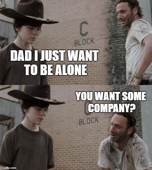Time alone | DAD I JUST WANT TO BE ALONE YOU WANT SOME COMPANY? | image tagged in memes,rick and carl,comedy,funny | made w/ Imgflip meme maker