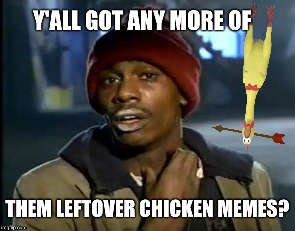 Y'all Got Any More Of That Meme | Y'ALL GOT ANY MORE OF THEM LEFTOVER CHICKEN MEMES? | image tagged in memes,y'all got any more of that | made w/ Imgflip meme maker