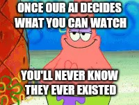 ONCE OUR AI DECIDES WHAT YOU CAN WATCH YOU'LL NEVER KNOW THEY EVER EXISTED | made w/ Imgflip meme maker