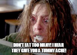 foaming at the mouth | DON'T EAT TOO MANY! I HEAR THEY GIVE YOU A TUMMY ACHE! | image tagged in foaming at the mouth | made w/ Imgflip meme maker