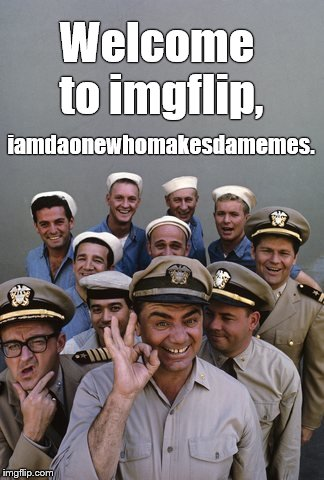 McHale's Navy | Welcome to imgflip, iamdaonewhomakesdamemes. | image tagged in mchale's navy | made w/ Imgflip meme maker