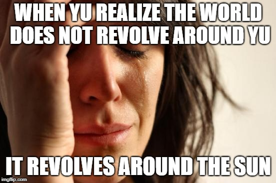 First World Problems Meme | WHEN YU REALIZE THE WORLD DOES NOT REVOLVE AROUND YU IT REVOLVES AROUND THE SUN | image tagged in memes,first world problems | made w/ Imgflip meme maker