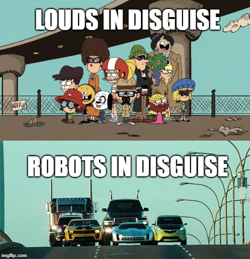Teams in disguise  | LOUDS IN DISGUISE ROBOTS IN DISGUISE | image tagged in the loud house,transformers,nickelodeon,disguise,humans,autobots | made w/ Imgflip meme maker