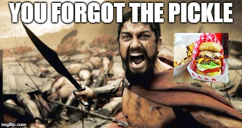 Sparta Leonidas Meme | YOU FORGOT THE PICKLE | image tagged in memes,sparta leonidas | made w/ Imgflip meme maker