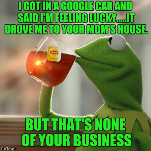 But Thats None Of My Business Meme | I GOT IN A GOOGLE CAR AND SAID I'M FEELING LUCKY.....IT DROVE ME TO YOUR MOM'S HOUSE. BUT THAT'S NONE OF YOUR BUSINESS | image tagged in memes,but thats none of my business,kermit the frog | made w/ Imgflip meme maker