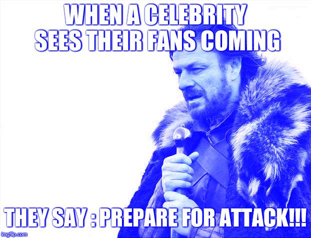 Brace Yourselves X is Coming Meme | WHEN A CELEBRITY SEES THEIR FANS COMING THEY SAY : PREPARE FOR ATTACK!!! | image tagged in memes,brace yourselves x is coming | made w/ Imgflip meme maker