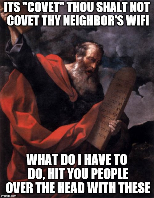 "ITS ""COVET"" THOU SHALT NOT COVET THY NEIGHBOR'S WIFI WHAT DO I HAVE TO DO, HIT YOU PEOPLE OVER THE HEAD WITH THESE 