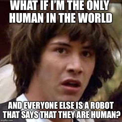 What if | WHAT IF I'M THE ONLY HUMAN IN THE WORLD AND EVERYONE ELSE IS A ROBOT THAT SAYS THAT THEY ARE HUMAN? | image tagged in what if | made w/ Imgflip meme maker