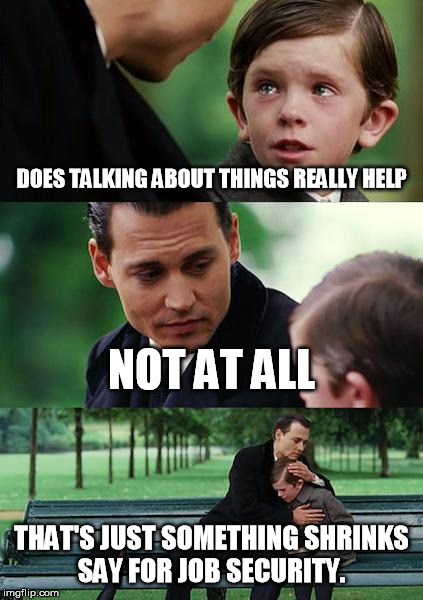 Finding Neverland Meme | DOES TALKING ABOUT THINGS REALLY HELP NOT AT ALL THAT'S JUST SOMETHING SHRINKS SAY FOR JOB SECURITY. | image tagged in memes,finding neverland | made w/ Imgflip meme maker