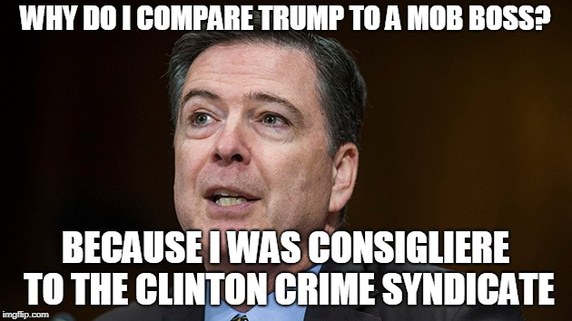 Takes One to Know One | WHY DO I COMPARE TRUMP TO A MOB BOSS? BECAUSE I WAS CONSIGLIERE TO THE CLINTON CRIME SYNDICATE | image tagged in james comey,president trump,hillary clinton | made w/ Imgflip meme maker