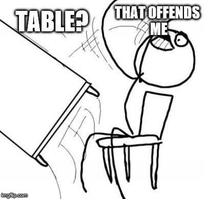 TABLE? THAT OFFENDS ME | made w/ Imgflip meme maker