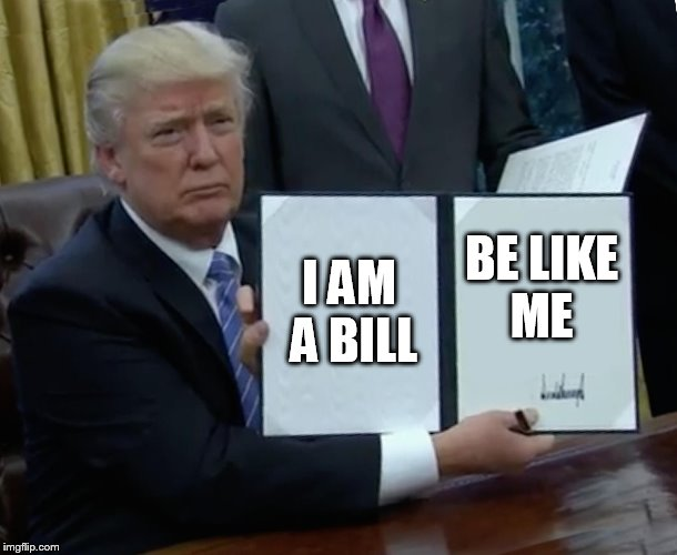 Trump Bill Signing Meme | I AM A BILL BE LIKE ME | image tagged in memes,trump bill signing | made w/ Imgflip meme maker